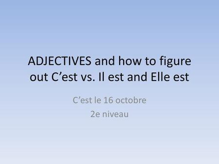 ADJECTIVES and how to figure out C'est vs. Il est and Elle est C'est le 16 octobre 2e niveau.
