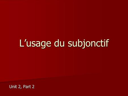 L'usage du subjonctif Unit 2, Part 2. Basic tenet of subjunctive Certain expressions that indicate subjunctive + que + Change of subject from the first.
