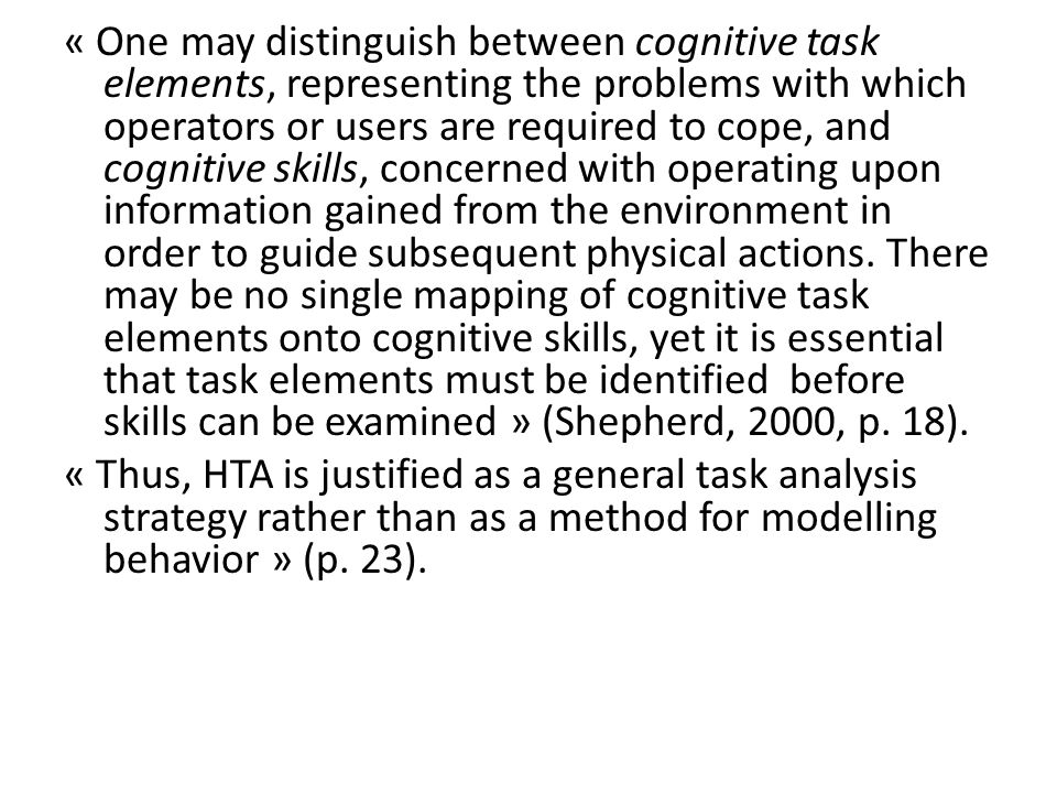 « One may distinguish between cognitive task elements, representing the problems with which operators or users are required to cope, and cognitive skills, concerned with operating upon information gained from the environment in order to guide subsequent physical actions.