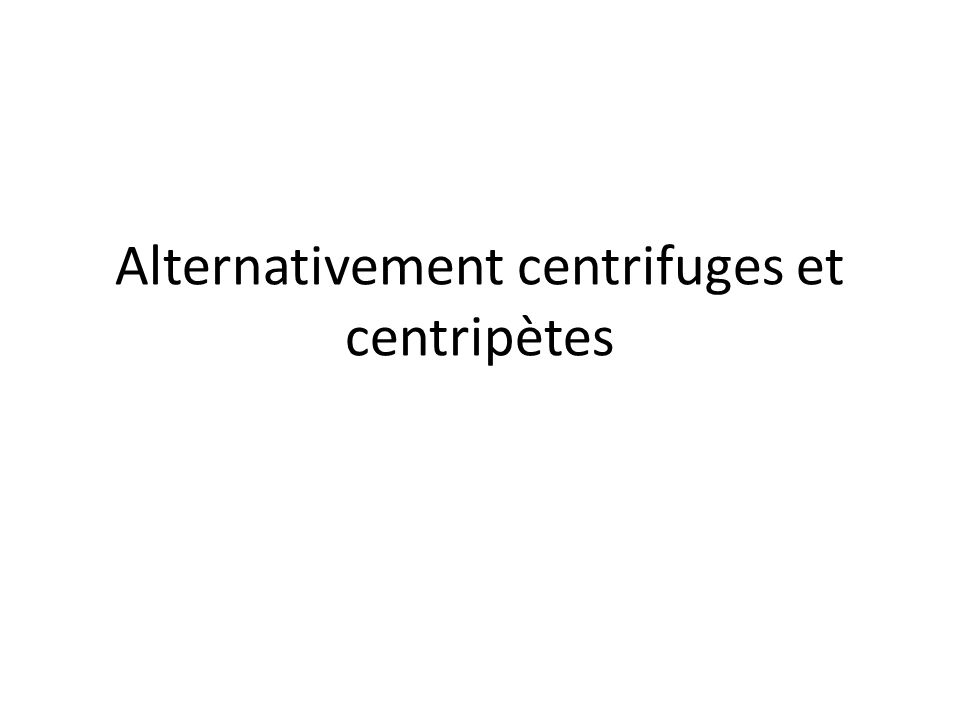 Alternativement centrifuges et centripètes