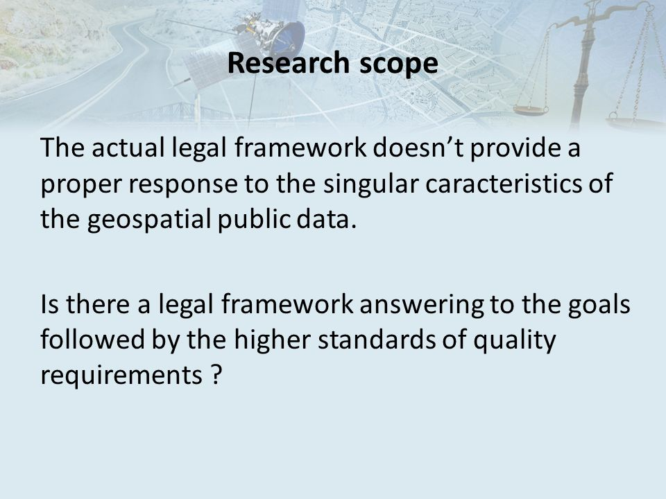 Research scope The actual legal framework doesn't provide a proper response to the singular caracteristics of the geospatial public data.