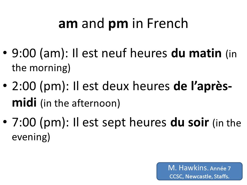 am and pm in French 9:00 (am): Il est neuf heures du matin (in the morning) 2:00 (pm): Il est deux heures de l'après-midi (in the afternoon)