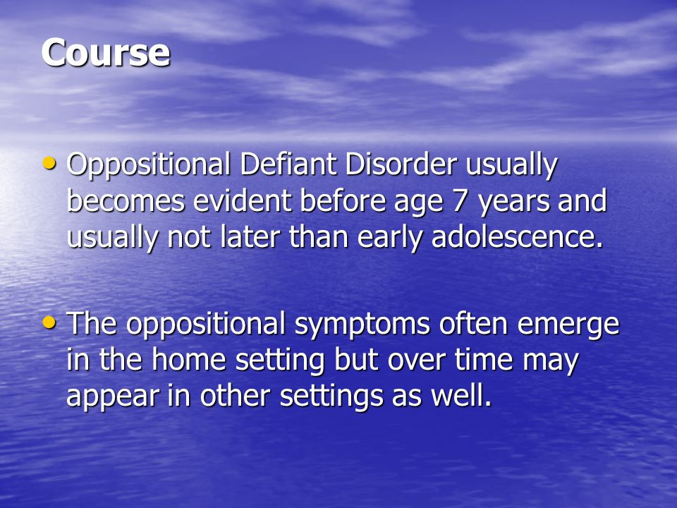 Course Oppositional Defiant Disorder usually becomes evident before age 7 years and usually not later than early adolescence.