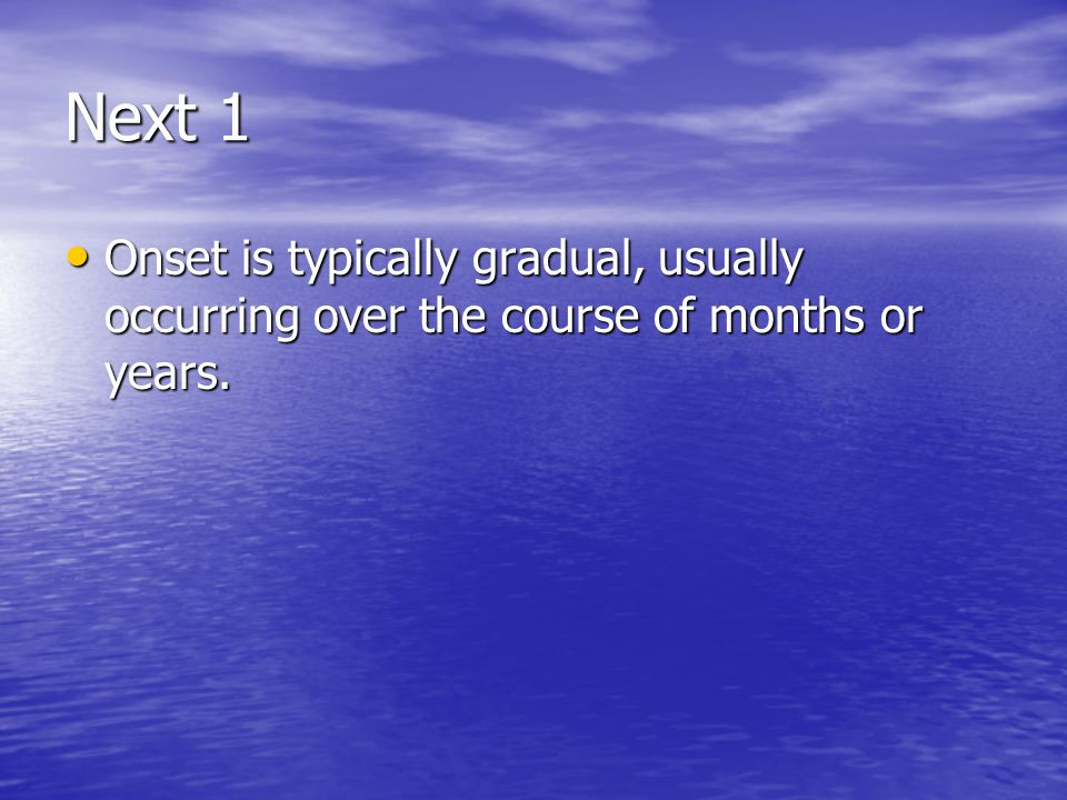 Next 1 Onset is typically gradual, usually occurring over the course of months or years.