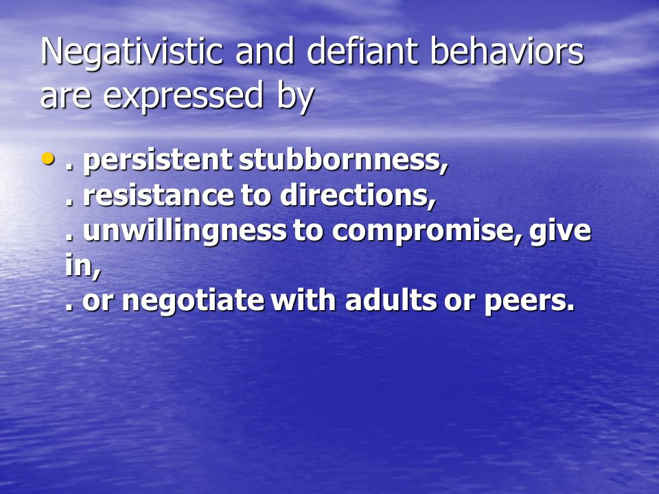 Negativistic and defiant behaviors are expressed by