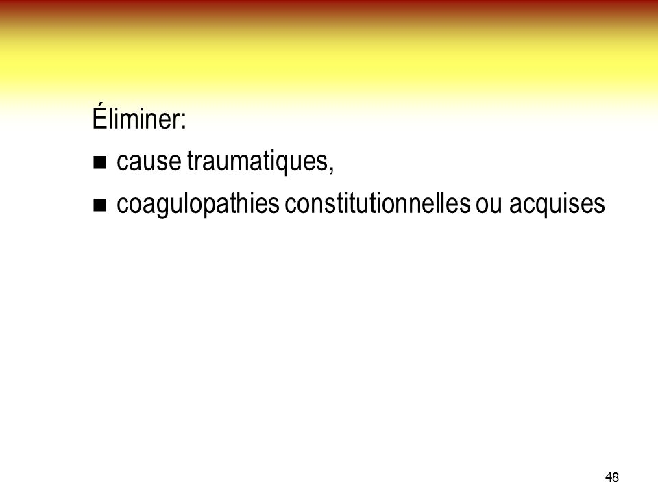 Éliminer: cause traumatiques, coagulopathies constitutionnelles ou acquises