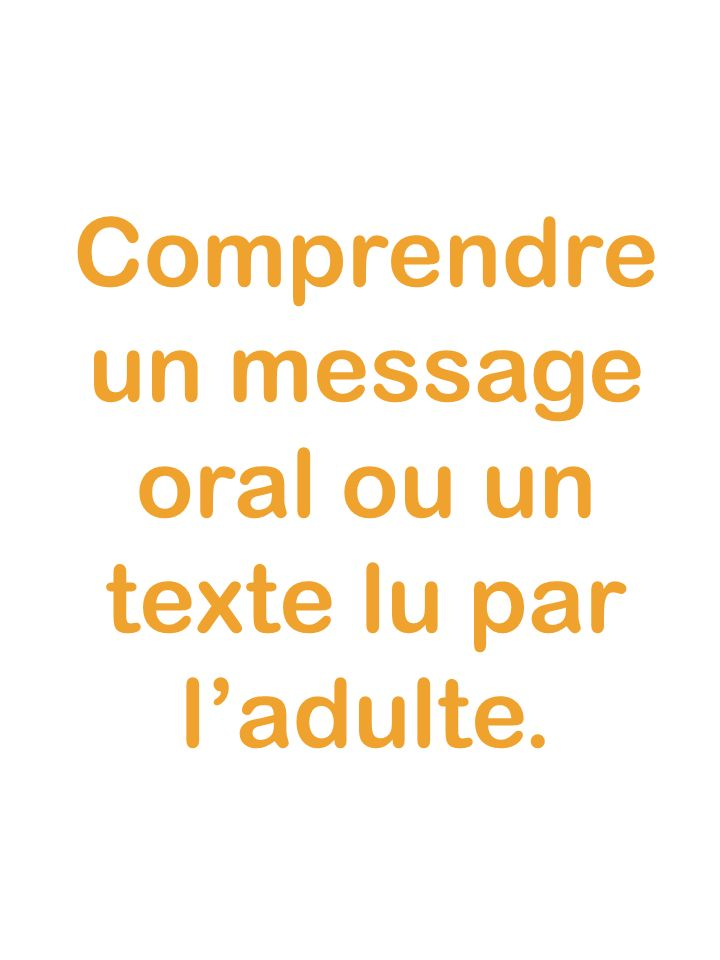 Comprendre un message oral ou un texte lu par l'adulte.