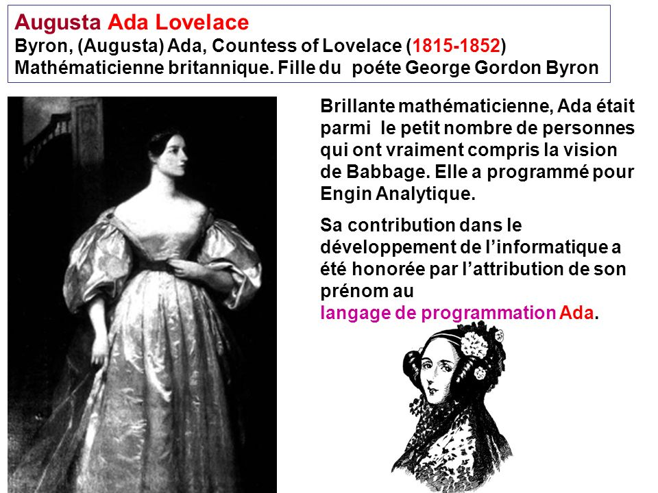 Augusta Ada Lovelace Byron, (Augusta) Ada, Countess of Lovelace (1815-1852) Mathématicienne britannique. Fille du poéte George Gordon Byron.