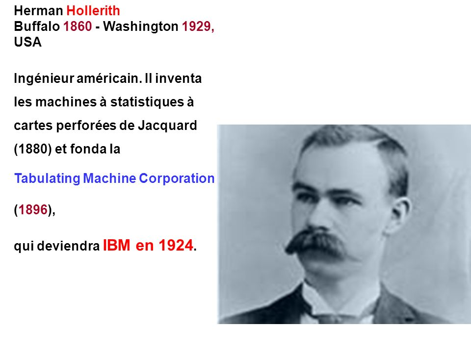 Herman Hollerith Buffalo 1860 - Washington 1929, USA. Ingénieur américain. Il inventa.