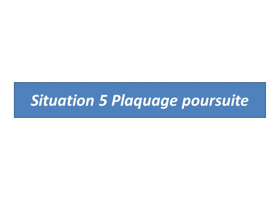 Situation 5 Plaquage poursuite