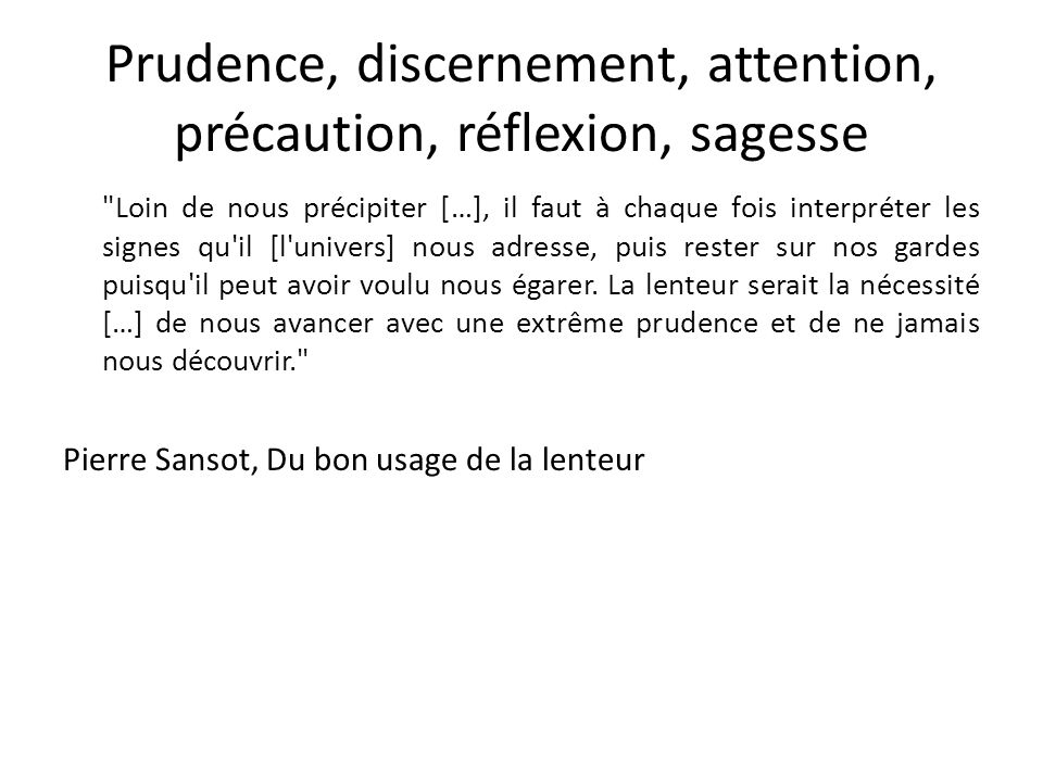 Prudence, discernement, attention, précaution, réflexion, sagesse