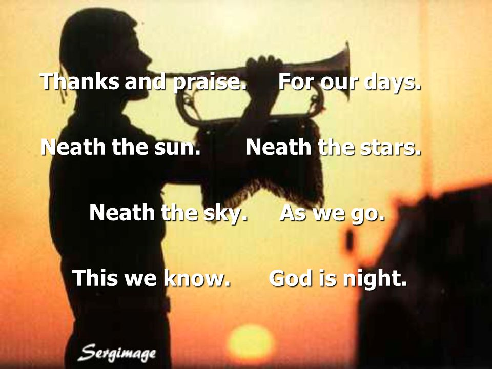 Thanks and praise. For our days. Neath the sun. Neath the stars.