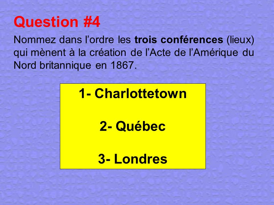 Question #4 1- Charlottetown 2- Québec 3- Londres