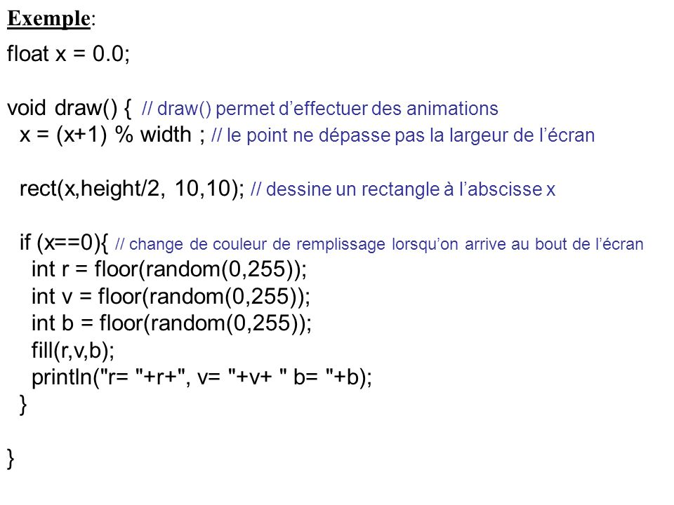 Exemple: float x = 0.0; void draw() { // draw() permet d'effectuer des animations.