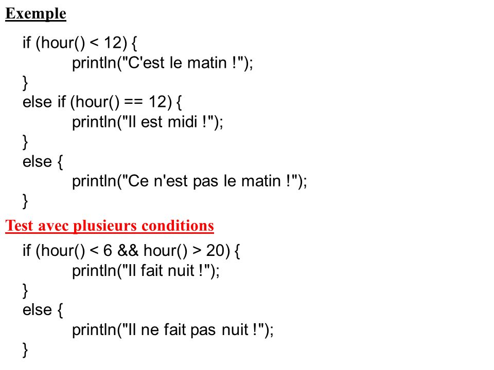 Exemple if (hour() < 12) { println( C est le matin ! ); } else if (hour() == 12) { println( Il est midi ! );