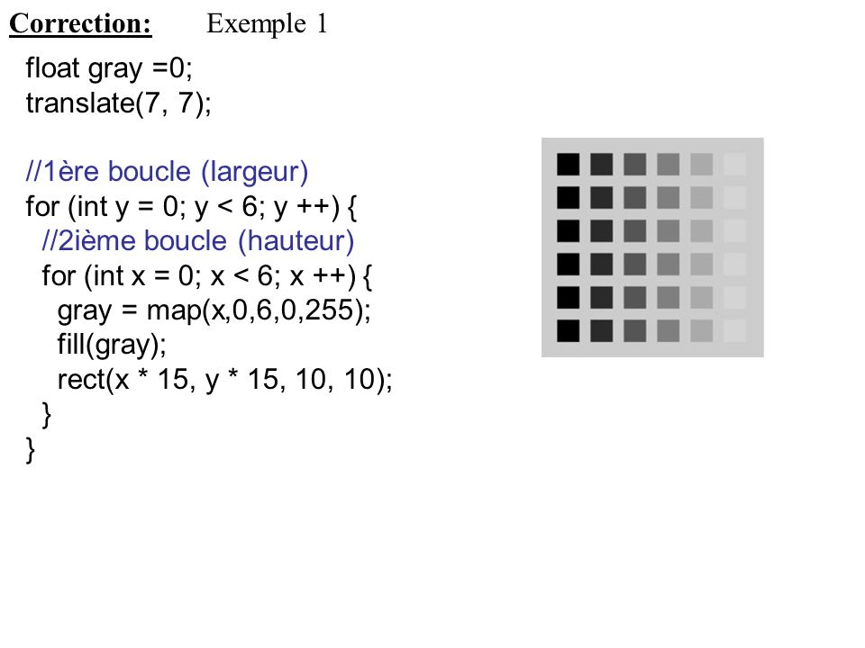 Correction: Exemple 1. float gray =0; translate(7, 7); //1ère boucle (largeur) for (int y = 0; y < 6; y ++) {