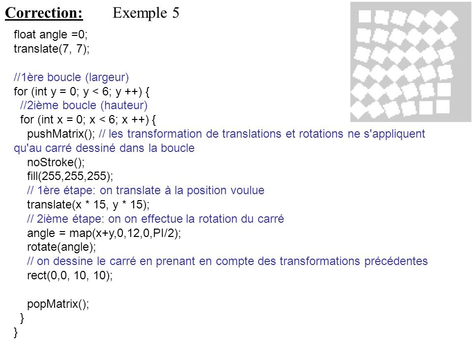 Correction: Exemple 5 float angle =0; translate(7, 7);