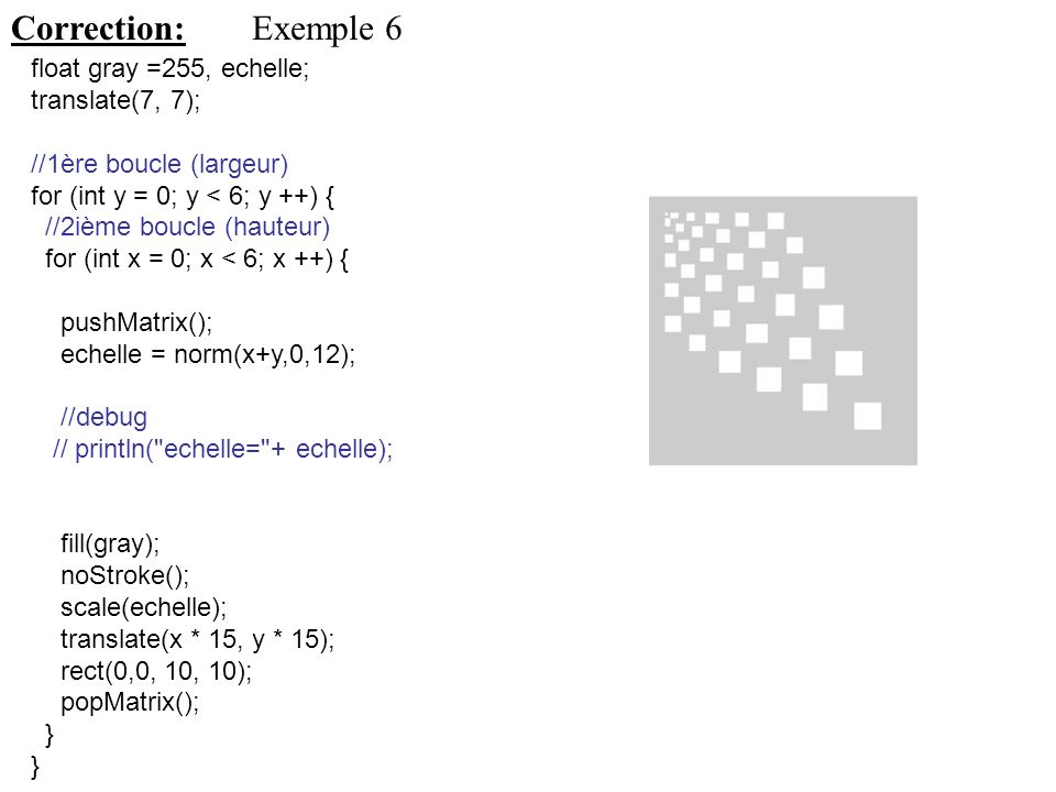 Correction: Exemple 6 float gray =255, echelle; translate(7, 7);