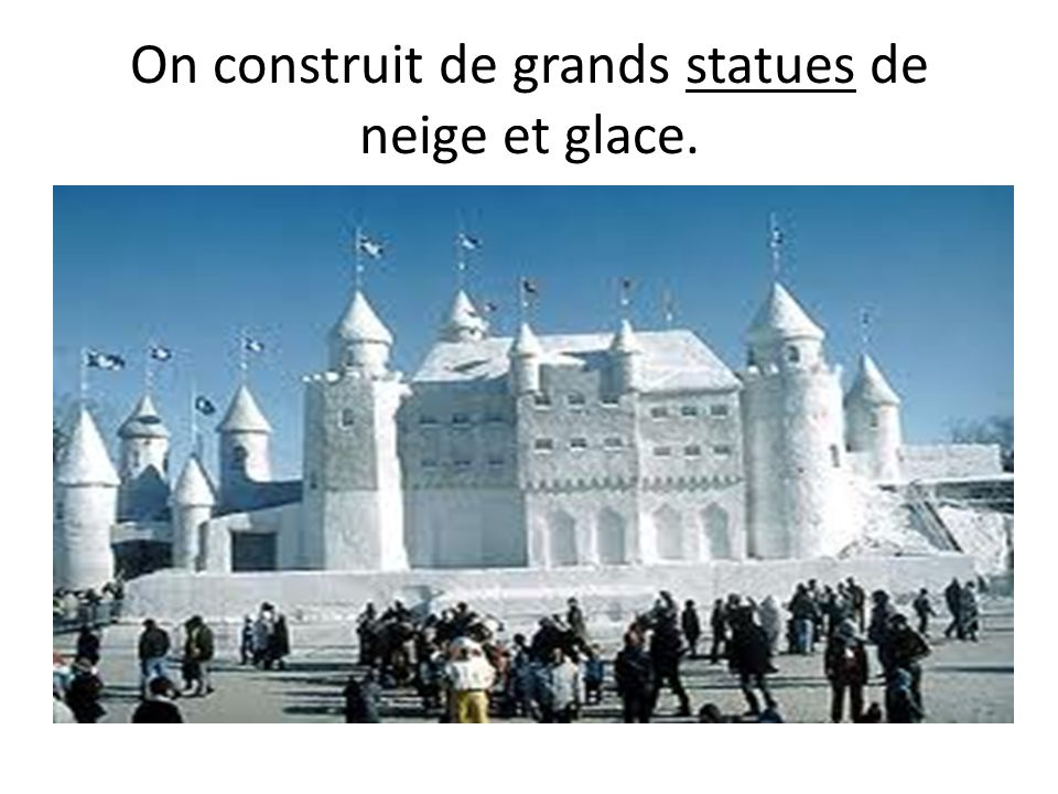 On construit de grands statues de neige et glace.