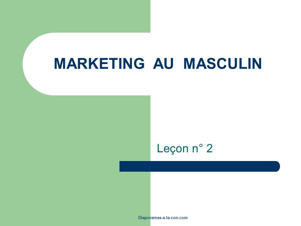 MARKETING AU MASCULIN Leçon n° 2 Diaporamas-a-la-con.com
