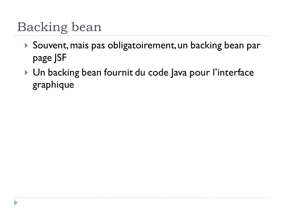 30/03/2017 Backing bean. Souvent, mais pas obligatoirement, un backing bean par page JSF.