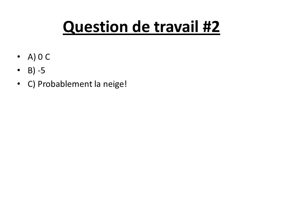 Question de travail #2 A) 0 C B) -5 C) Probablement la neige!