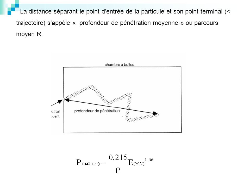 - La distance séparant le point d'entrée de la particule et son point terminal (< trajectoire) s'appèle « profondeur de pénétration moyenne » ou parcours moyen R.