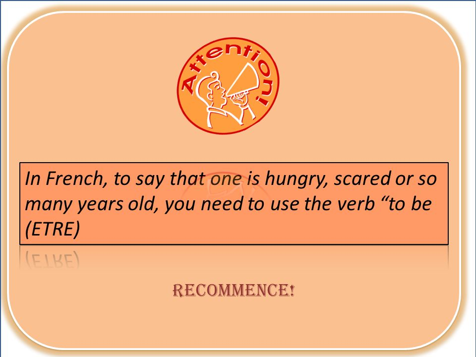 In French, to say that one is hungry, scared or so many years old, you need to use the verb to be (ETRE)