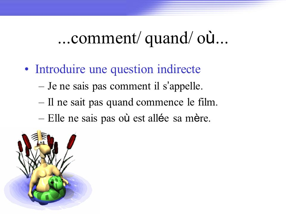 ...comment/ quand/ où... Introduire une question indirecte