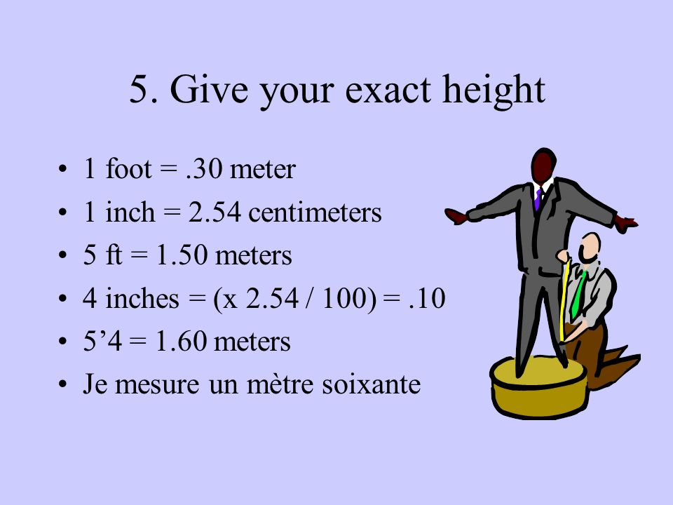 5. Give your exact height 1 foot = .30 meter 1 inch = 2.54 centimeters