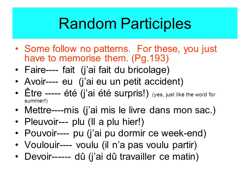 Random Participles Some follow no patterns. For these, you just have to memorise them. (Pg.193) Faire---- fait (j'ai fait du bricolage)