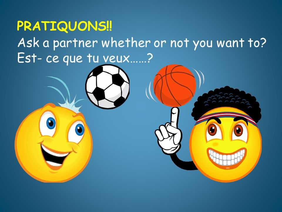 PRATIQUONS!! Ask a partner whether or not you want to Est- ce que tu veux……