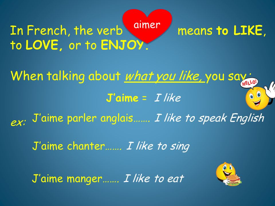 In French, the verb means to LIKE, to LOVE, or to ENJOY.