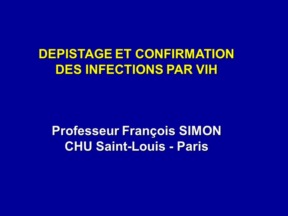 DEPISTAGE ET CONFIRMATION DES INFECTIONS PAR VIH Professeur François SIMON CHU Saint-Louis - Paris