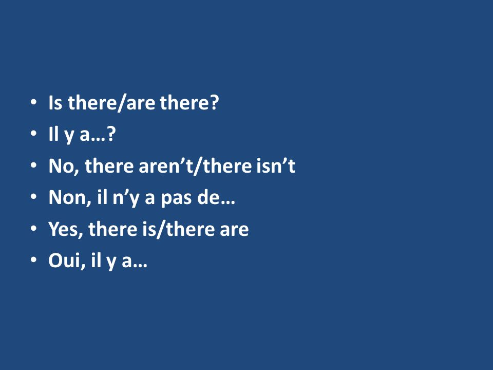 Is there/are there Il y a… No, there aren't/there isn't. Non, il n'y a pas de… Yes, there is/there are.