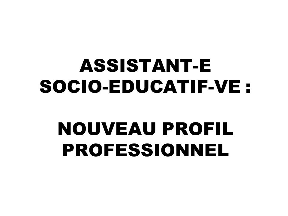 ASSISTANT-E SOCIO-EDUCATIF-VE : NOUVEAU PROFIL PROFESSIONNEL