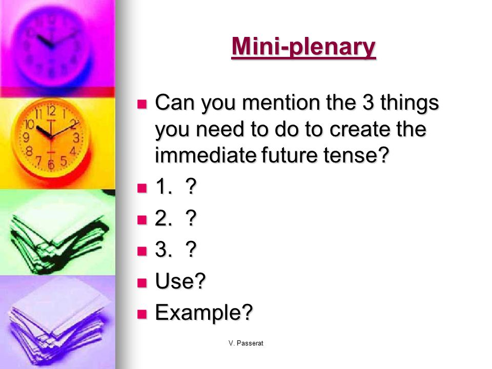Mini-plenary Can you mention the 3 things you need to do to create the immediate future tense 1.