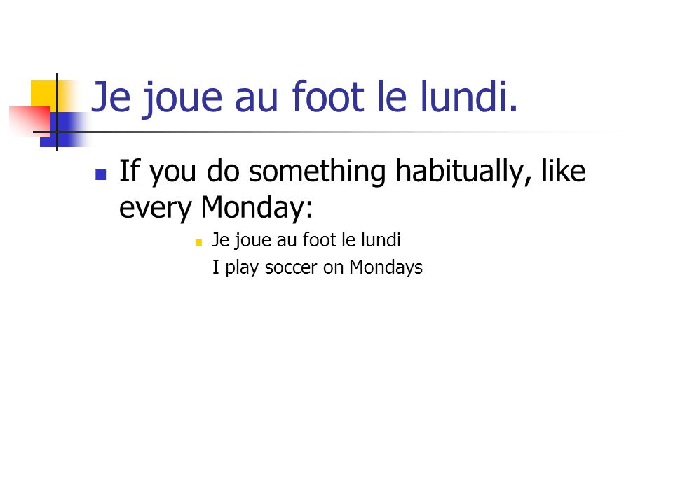 Je joue au foot le lundi. If you do something habitually, like every Monday: Je joue au foot le lundi.