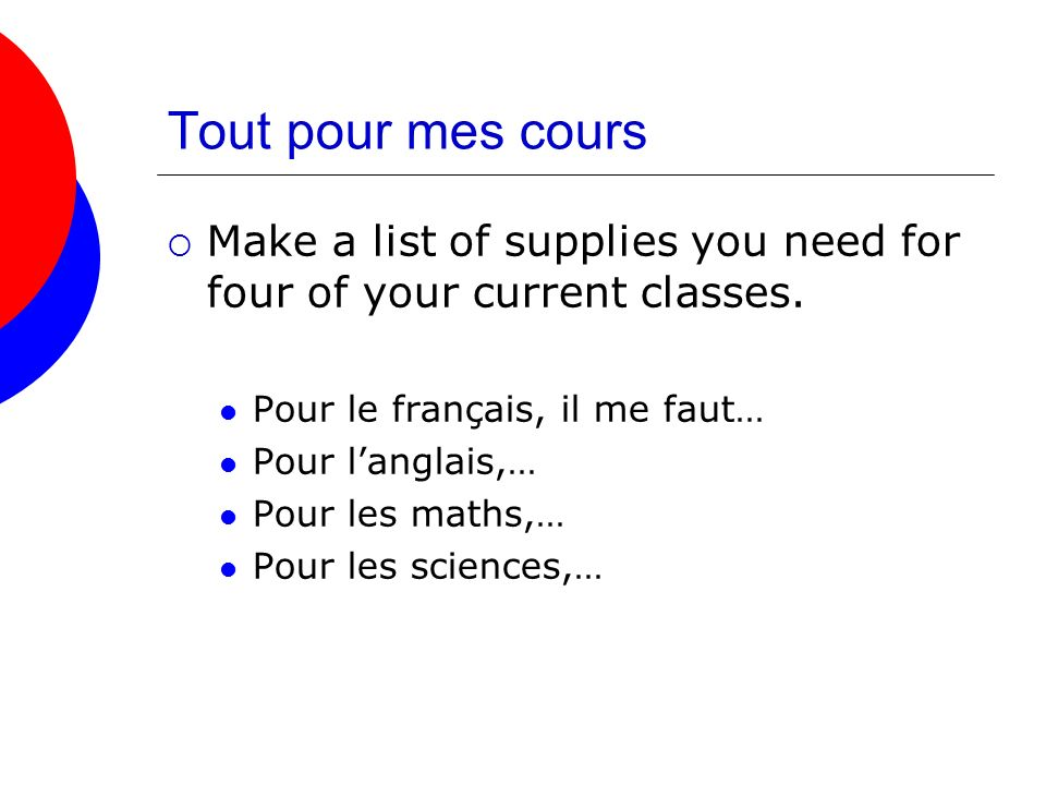 Tout pour mes cours Make a list of supplies you need for four of your current classes. Pour le français, il me faut…