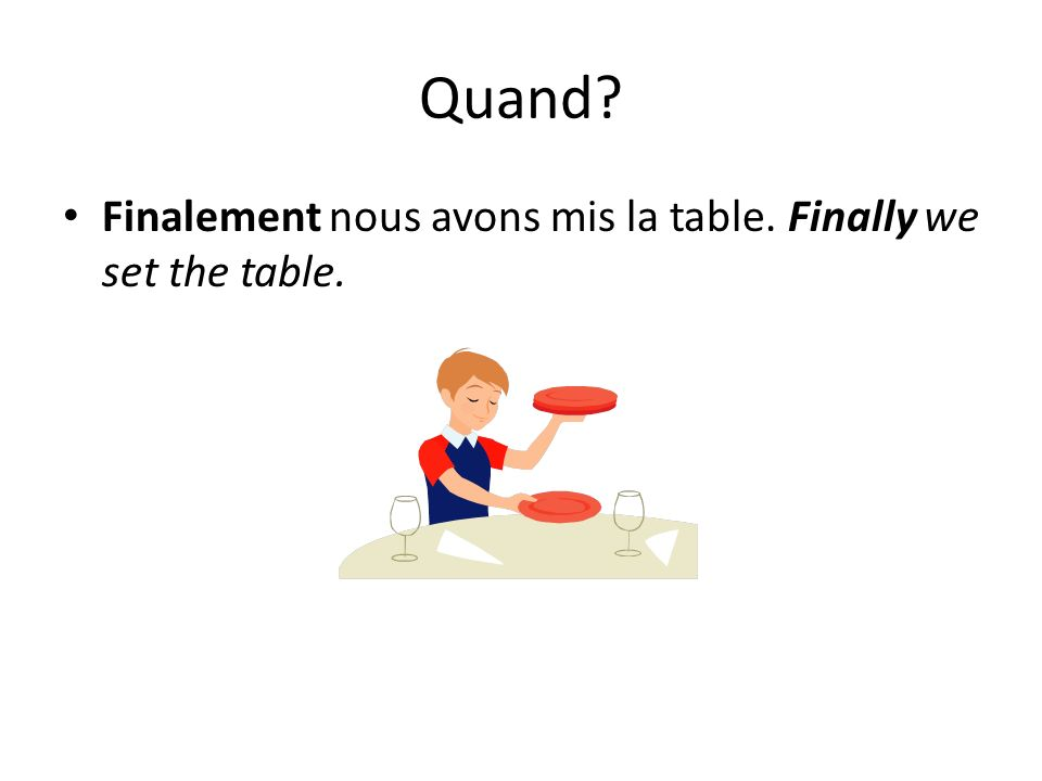 Quand Finalement nous avons mis la table. Finally we set the table.
