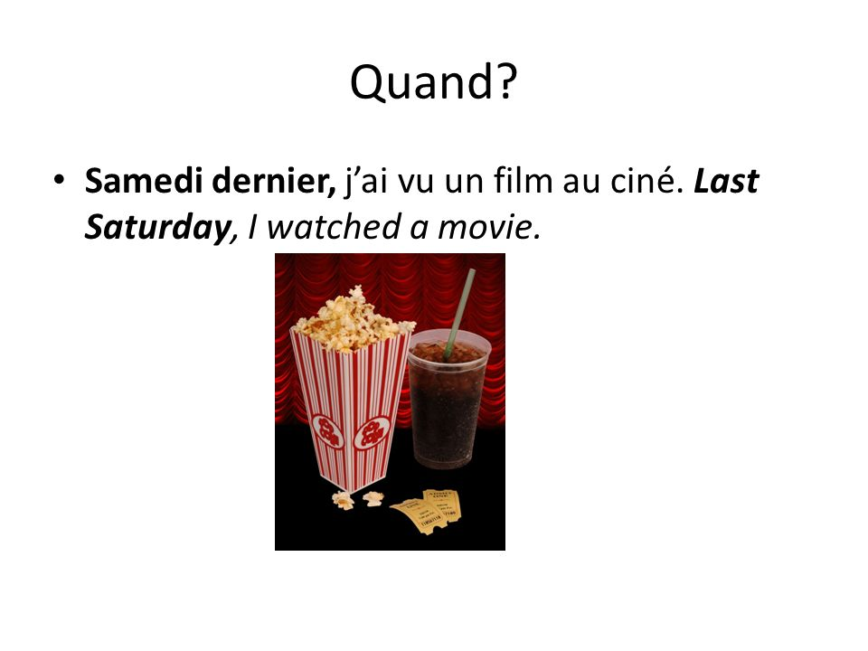 Quand Samedi dernier, j'ai vu un film au ciné. Last Saturday, I watched a movie.