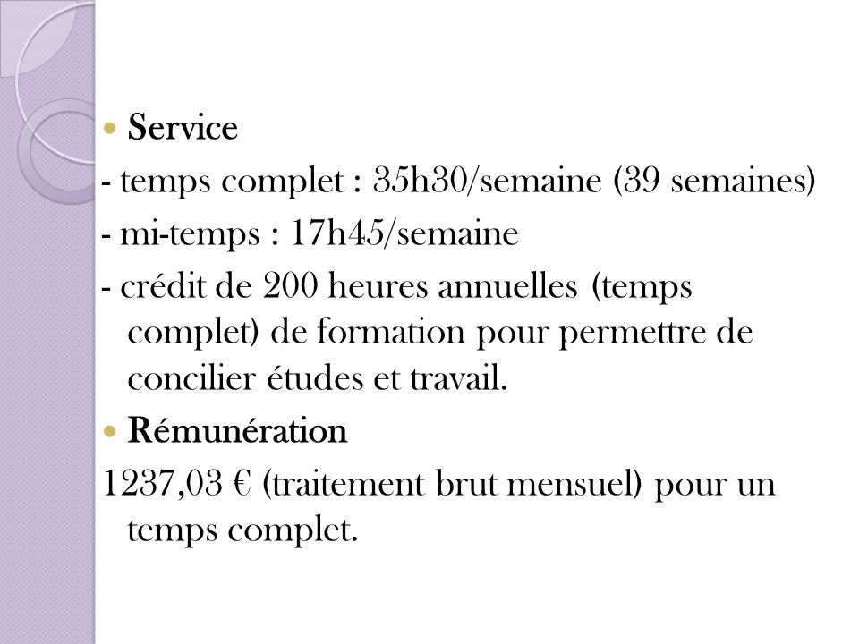 Service - temps complet : 35h30/semaine (39 semaines) - mi-temps : 17h45/semaine.