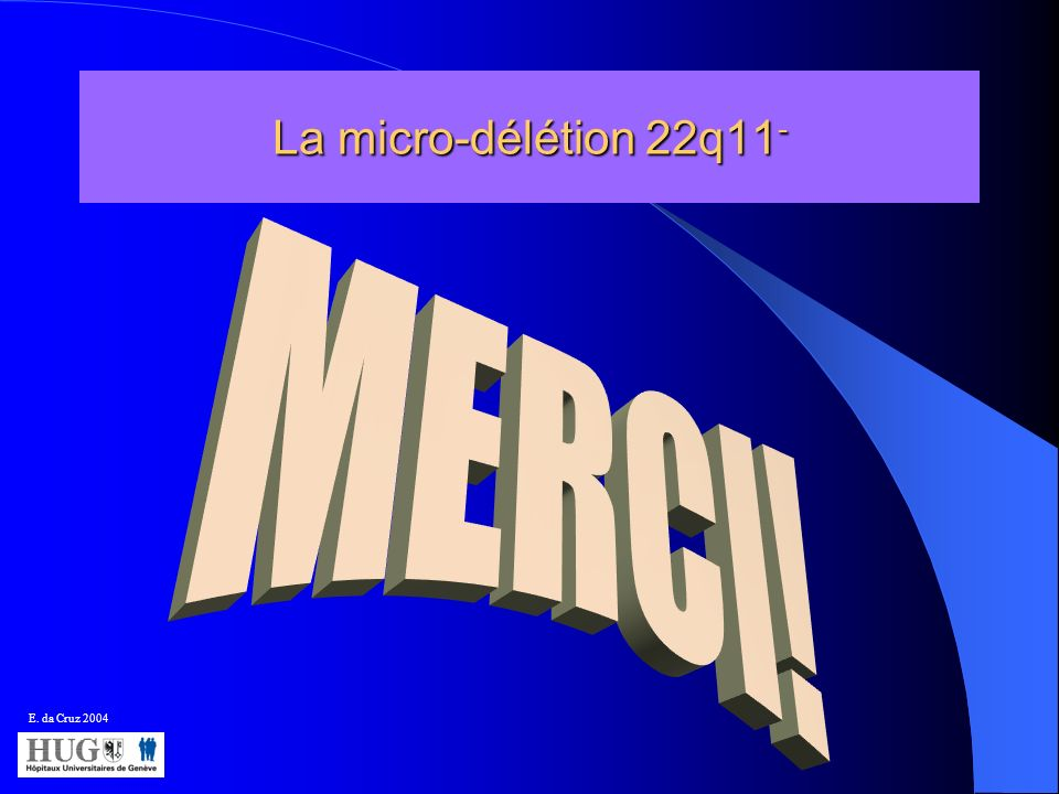 La micro-délétion 22q11- MERCI! E. da Cruz 2004