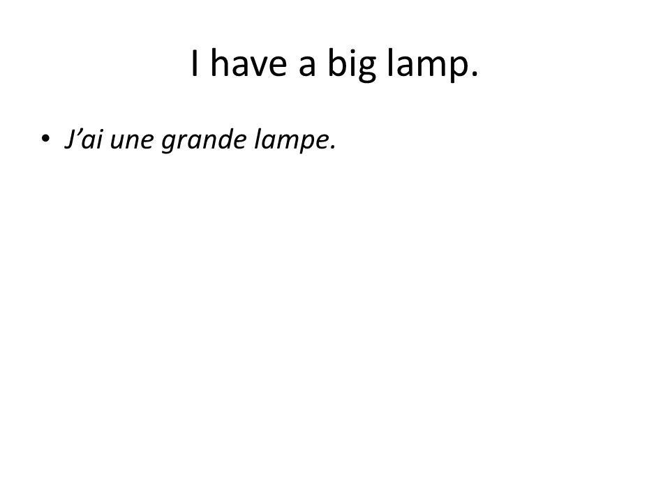 I have a big lamp. J'ai une grande lampe.
