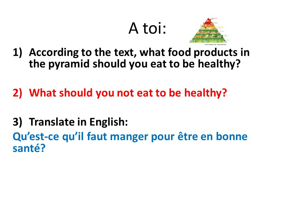 A toi: According to the text, what food products in the pyramid should you eat to be healthy What should you not eat to be healthy