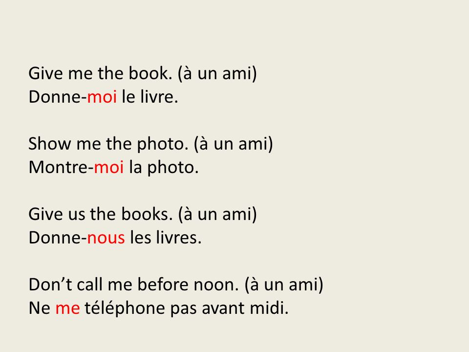 Give me the book. (à un ami) Donne-moi le livre. Show me the photo