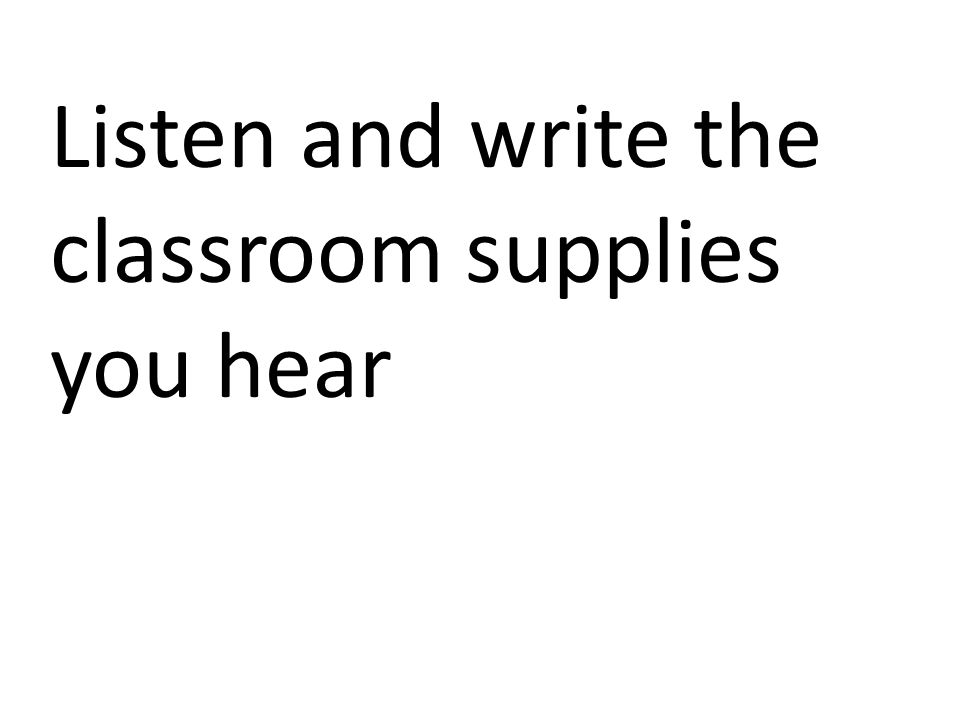Listen and write the classroom supplies you hear