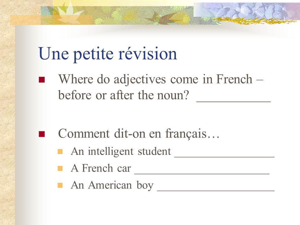 Une petite révision Where do adjectives come in French – before or after the noun ___________. Comment dit-on en français…