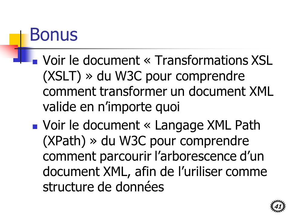 Bonus Voir le document « Transformations XSL (XSLT) » du W3C pour comprendre comment transformer un document XML valide en n'importe quoi.