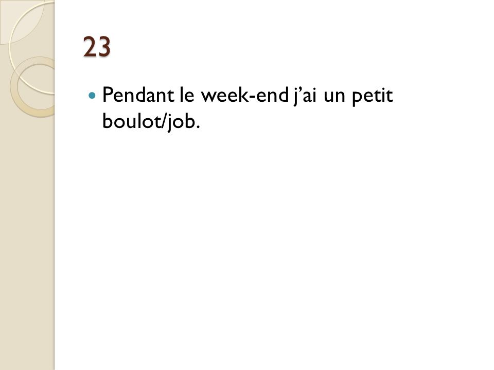 23 Pendant le week-end j'ai un petit boulot/job.